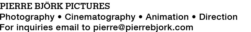 Pierre Björk Pictures - Photography, Cinematography, Animation, Direction. Contact me at pierre@pierrebjork.com